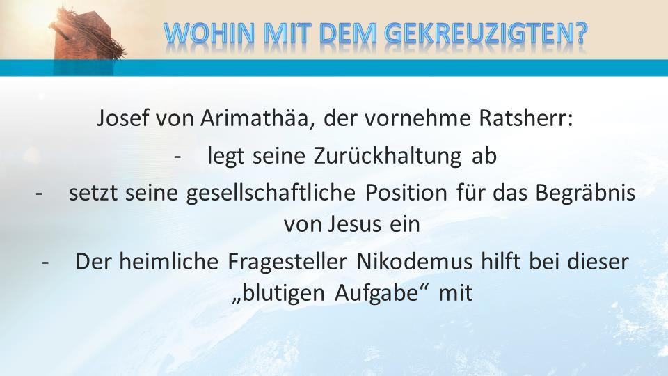Josef von Arimathäa, der vornehme Ratsherr: -legt seine Zurückhaltung ab -setzt seine gesellschaftliche Position für das Begräbnis von Jesus ein -Der