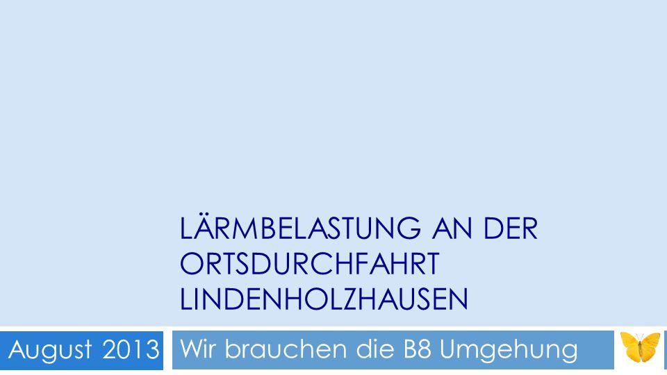 LÄRMBELASTUNG AN DER ORTSDURCHFAHRT LINDENHOLZHAUSEN Wir brauchen die B8 Umgehung August 2013