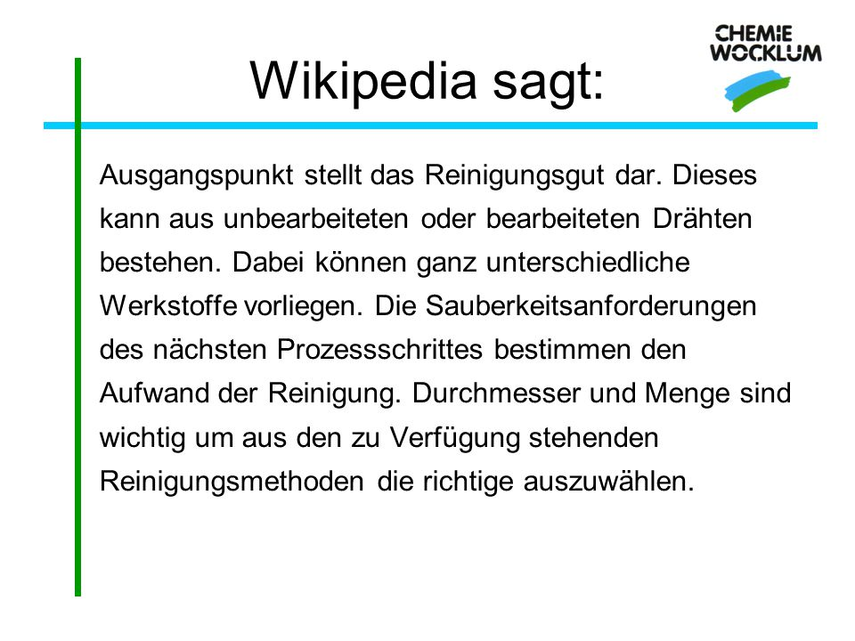 Wikipedia sagt: Ausgangspunkt stellt das Reinigungsgut dar. Dieses kann aus unbearbeiteten oder bearbeiteten Drähten bestehen. Dabei können ganz unter