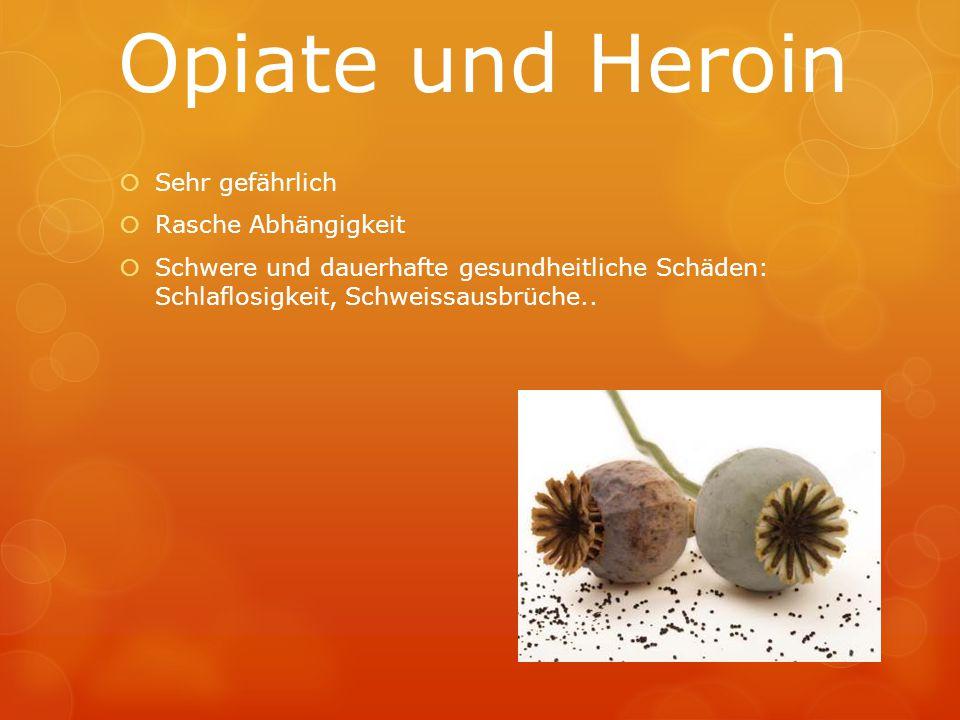 Opiate und Heroin  Sehr gefährlich  Rasche Abhängigkeit  Schwere und dauerhafte gesundheitliche Schäden: Schlaflosigkeit, Schweissausbrüche..