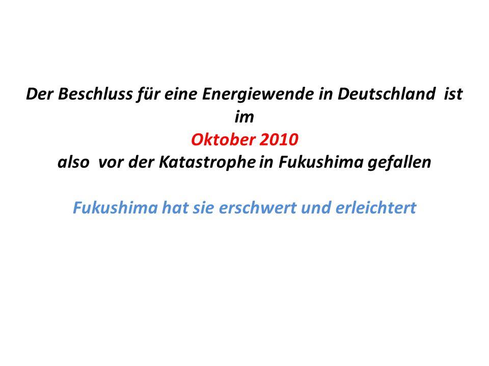 Der Beschluss für eine Energiewende in Deutschland ist im Oktober 2010 also vor der Katastrophe in Fukushima gefallen Fukushima hat sie erschwert und