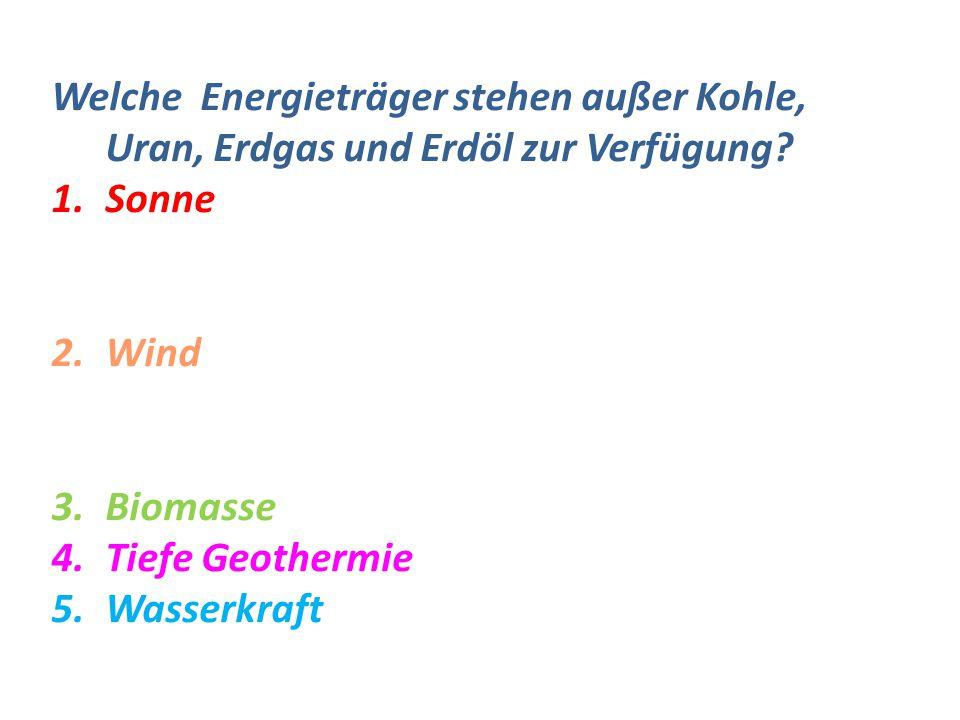 Welche Energieträger stehen außer Kohle, Uran, Erdgas und Erdöl zur Verfügung? 1.Sonne 2.Wind 3.Biomasse 4.Tiefe Geothermie 5.Wasserkraft