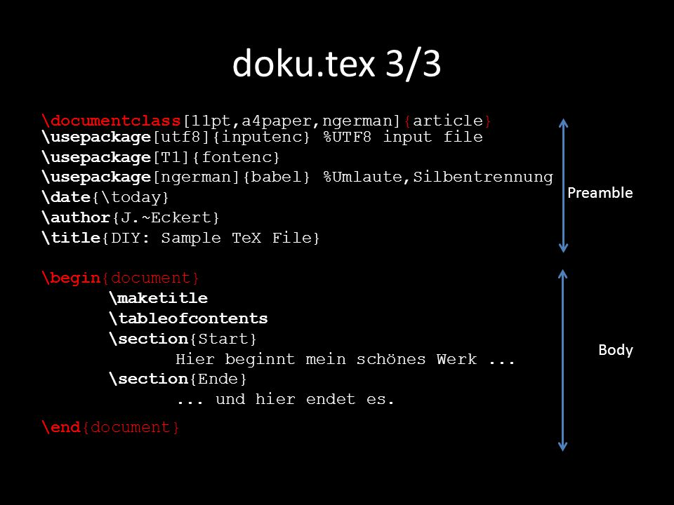 doku.tex 3/3 \documentclass[11pt,a4paper,ngerman]{article} \usepackage[utf8]{inputenc} %UTF8 input file \usepackage[T1]{fontenc} \usepackage[ngerman]{babel} %Umlaute,Silbentrennung \date{\today} \author{J.~Eckert} \title{DIY: Sample TeX File} \begin{document} \maketitle \tableofcontents \section{Start} Hier beginnt mein schönes Werk...