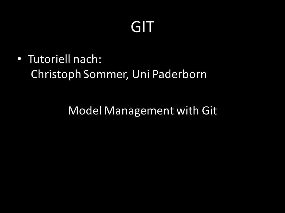 GIT Tutoriell nach: Christoph Sommer, Uni Paderborn Model Management with Git