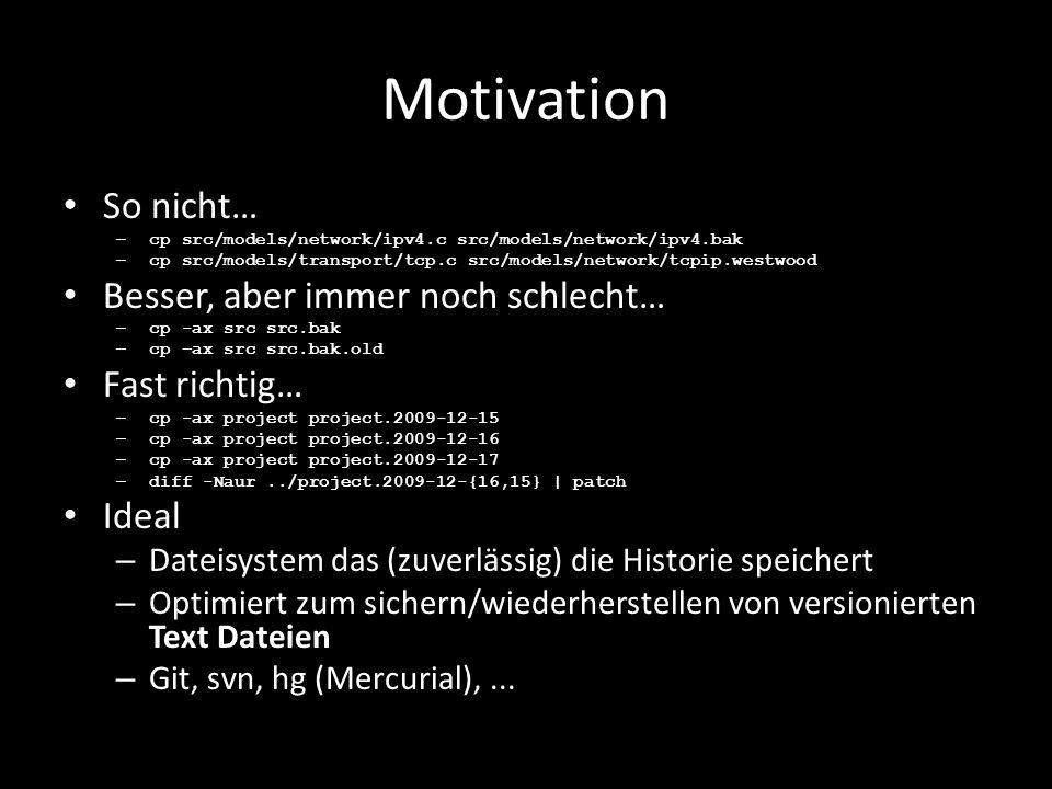 Motivation So nicht… – cp src/models/network/ipv4.c src/models/network/ipv4.bak – cp src/models/transport/tcp.c src/models/network/tcpip.westwood Besser, aber immer noch schlecht… – cp -ax src src.bak – cp –ax src src.bak.old Fast richtig… – cp -ax project project.2009-12-15 – cp -ax project project.2009-12-16 – cp -ax project project.2009-12-17 – diff -Naur../project.2009-12-{16,15} | patch Ideal – Dateisystem das (zuverlässig) die Historie speichert – Optimiert zum sichern/wiederherstellen von versionierten Text Dateien – Git, svn, hg (Mercurial),...