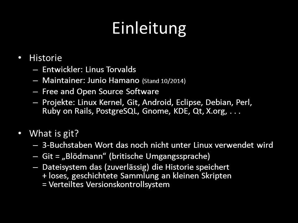 Einleitung Historie – Entwickler: Linus Torvalds – Maintainer: Junio Hamano (Stand 10/2014) – Free and Open Source Software – Projekte: Linux Kernel, Git, Android, Eclipse, Debian, Perl, Ruby on Rails, PostgreSQL, Gnome, KDE, Qt, X.org,...