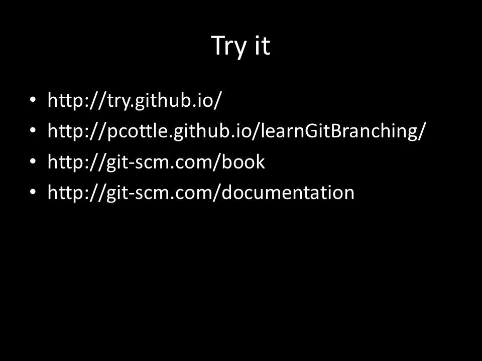 Try it http://try.github.io/ http://pcottle.github.io/learnGitBranching/ http://git-scm.com/book http://git-scm.com/documentation