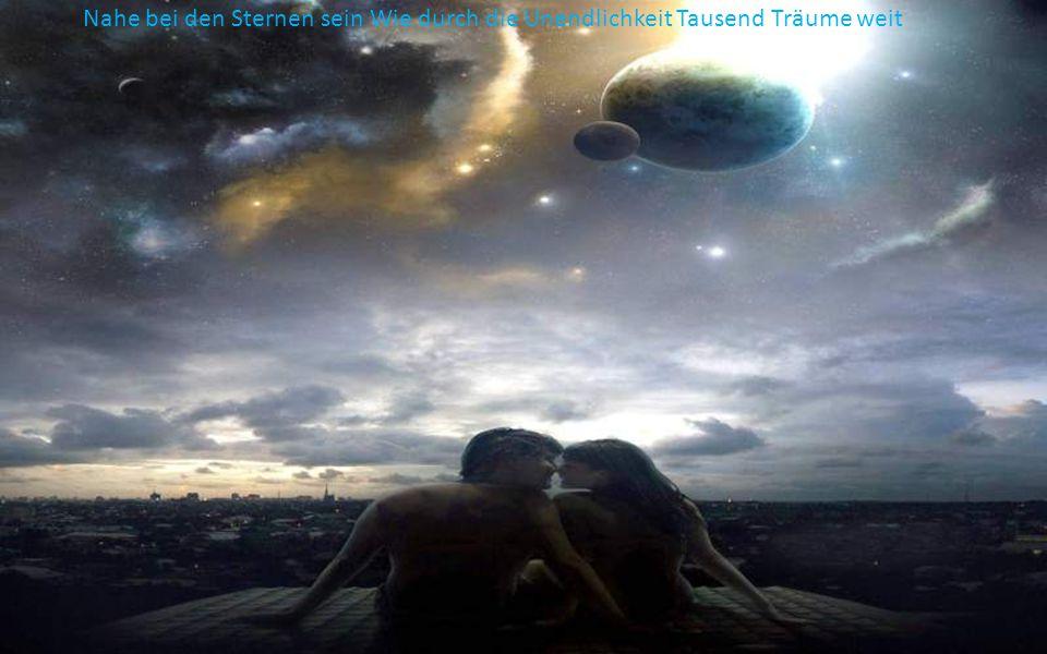 Tief in dein Herz hinein Nur wir zwei ganz allein Tausend Träume weit Schwerelos durch Raum und Zeit Nur mit dir allein