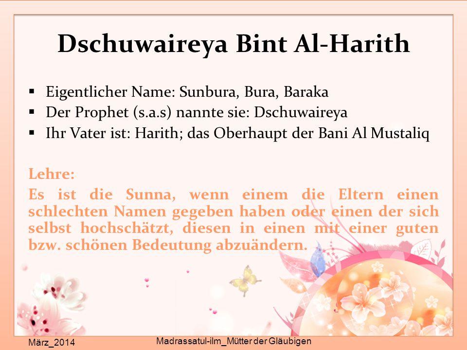 Dschuwaireya Bint Al-Harith  Eigentlicher Name: Sunbura, Bura, Baraka  Der Prophet (s.a.s) nannte sie: Dschuwaireya  Ihr Vater ist: Harith; das Obe