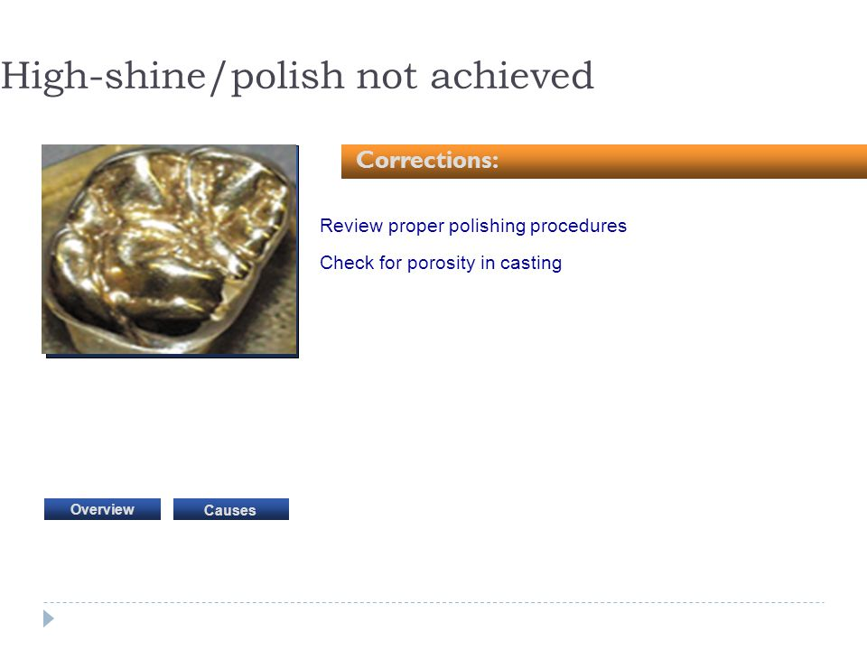 Review proper polishing procedures Check for porosity in casting High-shine/polish not achieved Corrections: Causes Overview