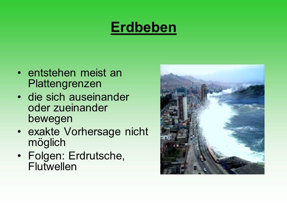 Erdbeben entstehen meist an Plattengrenzen die sich auseinander oder zueinander bewegen exakte Vorhersage nicht möglich Folgen: Erdrutsche, Flutwellen