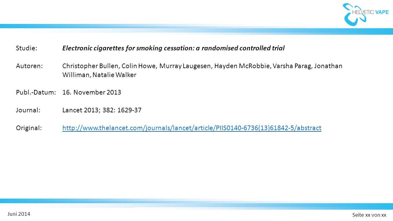 Seite xx von xx Juni 2014 Studie: Electronic cigarettes for smoking cessation: a randomised controlled trial Autoren:Christopher Bullen, Colin Howe, Murray Laugesen, Hayden McRobbie, Varsha Parag, Jonathan Williman, Natalie Walker Publ.-Datum:16.