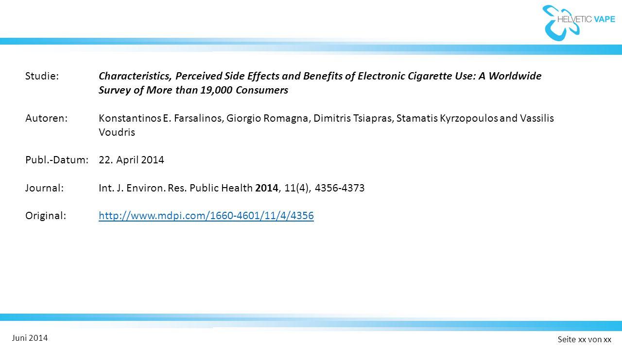 Seite xx von xx Juni 2014 Characteristics, Perceived Side Effects and Benefits of Electronic Cigarette Use: A Worldwide Survey of More than 19,000 Consumers Ergebnisse / Kernaussagen:  81 % der Teilnehmer konnten vollständig auf das E-Dampfen umsteigen und rauchten keinen Tabak mehr  Der restliche Anteil konnte den Konsum von Tabakprodukten um 80% reduzieren  88 % der ehemaligen Raucher berichteten über eine verbesserte Atmung  Bei über 75 % der ehemaligen Raucher steigerte sich die körperliche Ausdauerleistung  Weit über 80 % der ehemaligen Raucher erfreuten sich an einem verbesserten Geruchs- und Geschmackssinn  Über die Hälfte der ehemaligen Raucher stellte eine Verbesserung des Bluthochdrucks fest 1  68 % der ehemaligen Raucher stellten eine Verbesserung der Asthma-Symptome fest (COPD: über 77%) 1 1 Anteile der Benutzer, die angaben vor dem Umstieg darunter gelitten zu haben.