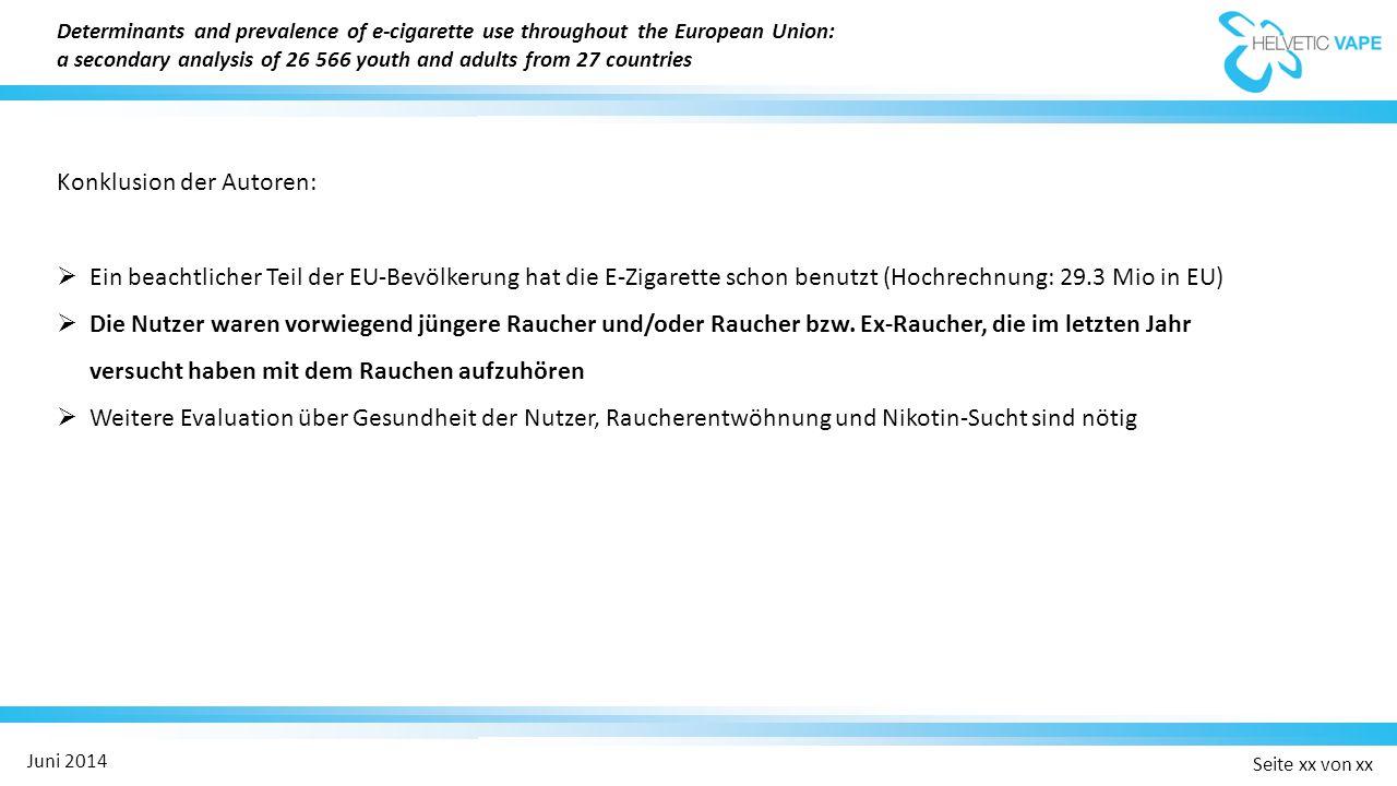 Seite xx von xx Juni 2014 Konklusion der Autoren:  Ein beachtlicher Teil der EU-Bevölkerung hat die E-Zigarette schon benutzt (Hochrechnung: 29.3 Mio in EU)  Die Nutzer waren vorwiegend jüngere Raucher und/oder Raucher bzw.