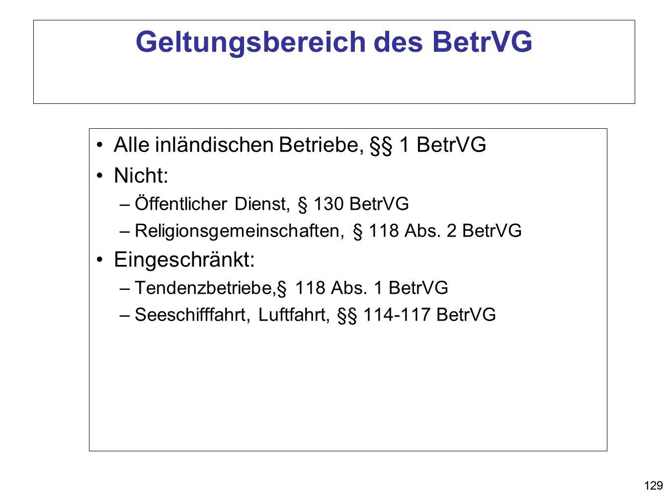 129 Geltungsbereich des BetrVG Alle inländischen Betriebe, §§ 1 BetrVG Nicht: –Öffentlicher Dienst, § 130 BetrVG –Religionsgemeinschaften, § 118 Abs.