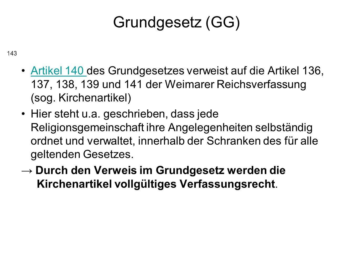 Grundgesetz (GG) Artikel 140 des Grundgesetzes verweist auf die Artikel 136, 137, 138, 139 und 141 der Weimarer Reichsverfassung (sog. Kirchenartikel)