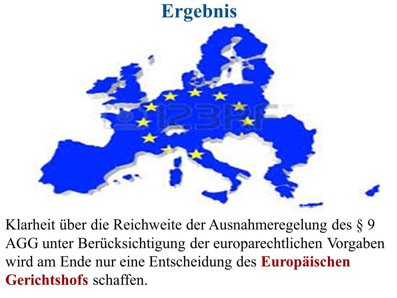 Ergebnis Klarheit über die Reichweite der Ausnahmeregelung des § 9 AGG unter Berücksichtigung der europarechtlichen Vorgaben wird am Ende nur eine Ent