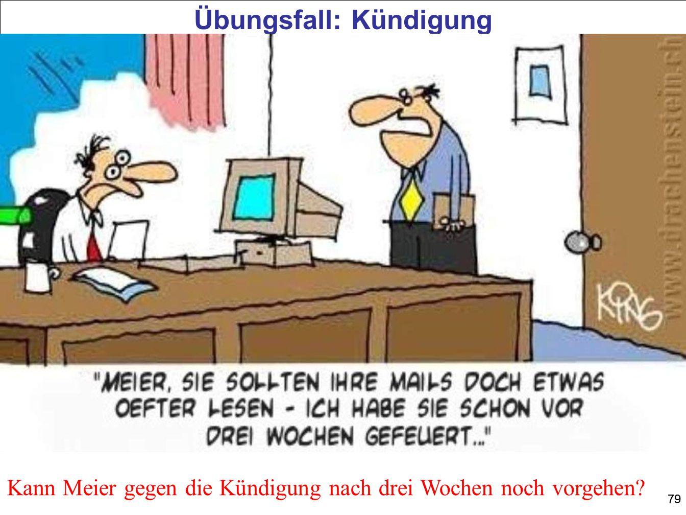 79 Übungsfall: Kündigung Kann Meier gegen die Kündigung nach drei Wochen noch vorgehen?