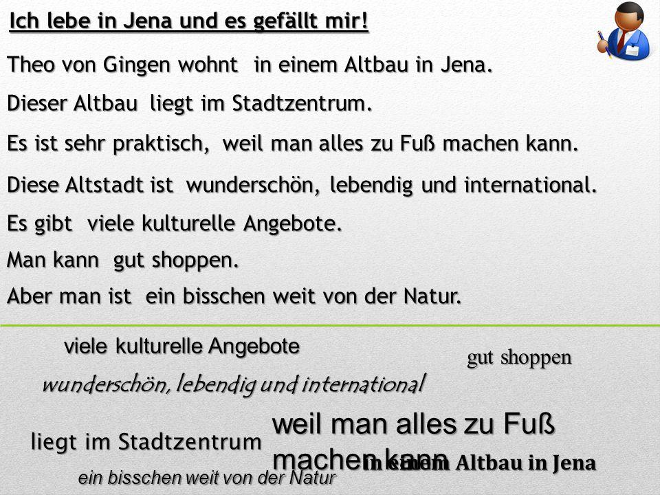 Ich lebe in Jena und es gefällt mir! Theo von Gingen wohnt in einem Altbau in Jena. Es ist sehr praktisch, weil man alles zu Fuß machen kann. Diese Al