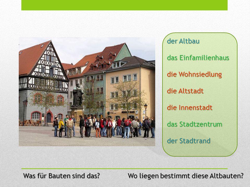 der Altbau das Einfamilienhaus die Wohnsiedlung die Altstadt die Innenstadt das Stadtzentrum der Stadtrand Wo liegen bestimmt diese Altbauten? Was für