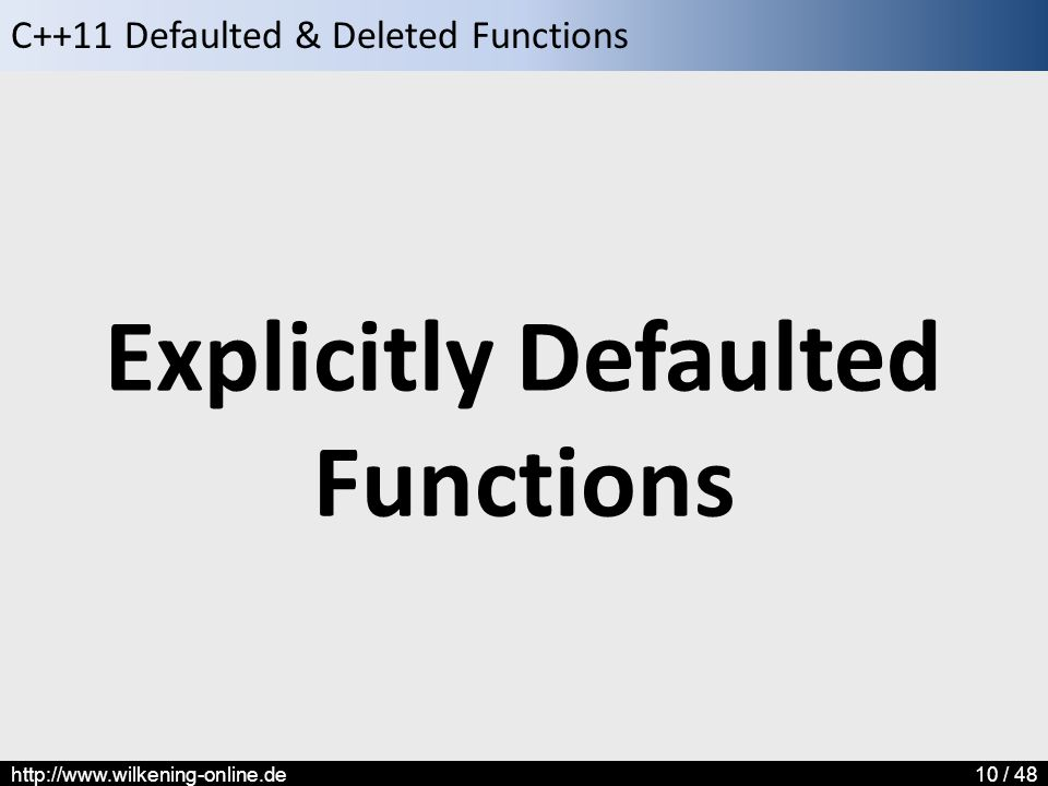 C++11 Defaulted & Deleted Functions http://www.wilkening-online.de10 / 48 Explicitly Defaulted Functions