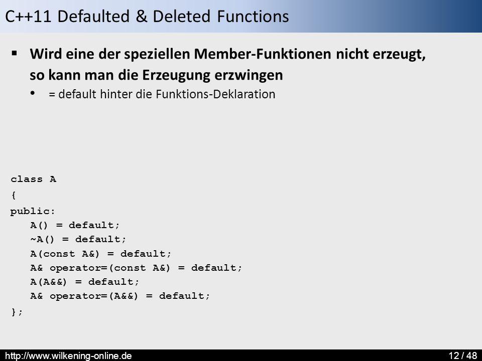 C++11 Defaulted & Deleted Functions http://www.wilkening-online.de12 / 48  Wird eine der speziellen Member-Funktionen nicht erzeugt, so kann man die Erzeugung erzwingen = default hinter die Funktions-Deklaration class A { public: A() = default; ~A() = default; A(const A&) = default; A& operator=(const A&) = default; A(A&&) = default; A& operator=(A&&) = default; };