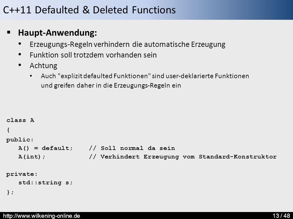 C++11 Defaulted & Deleted Functions http://www.wilkening-online.de13 / 48  Haupt-Anwendung: Erzeugungs-Regeln verhindern die automatische Erzeugung Funktion soll trotzdem vorhanden sein Achtung Auch explizit defaulted Funktionen sind user-deklarierte Funktionen und greifen daher in die Erzeugungs-Regeln ein class A { public: A() = default; // Soll normal da sein A(int); // Verhindert Erzeugung vom Standard-Konstruktor private: std::string s; };