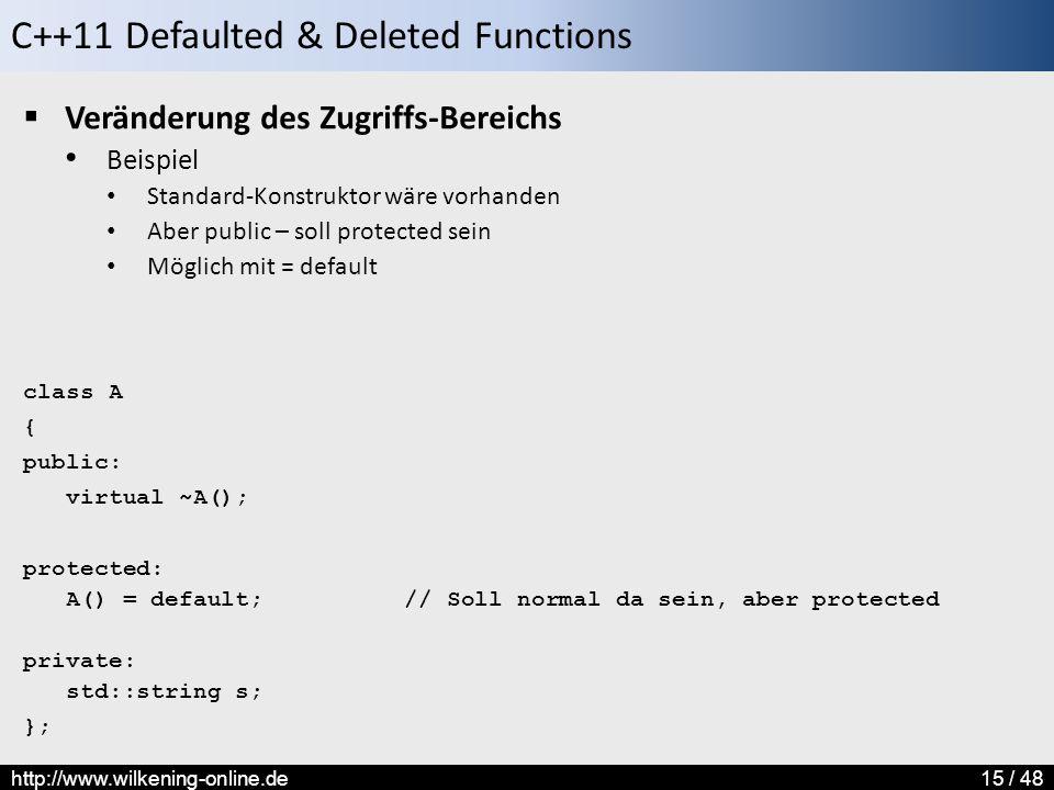 C++11 Defaulted & Deleted Functions http://www.wilkening-online.de15 / 48  Veränderung des Zugriffs-Bereichs Beispiel Standard-Konstruktor wäre vorhanden Aber public – soll protected sein Möglich mit = default class A { public: virtual ~A(); protected: A() = default; // Soll normal da sein, aber protected private: std::string s; };