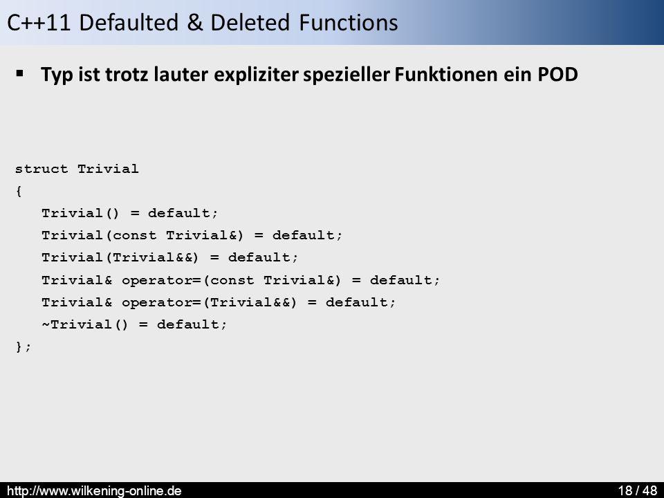 C++11 Defaulted & Deleted Functions http://www.wilkening-online.de18 / 48  Typ ist trotz lauter expliziter spezieller Funktionen ein POD struct Trivial { Trivial() = default; Trivial(const Trivial&) = default; Trivial(Trivial&&) = default; Trivial& operator=(const Trivial&) = default; Trivial& operator=(Trivial&&) = default; ~Trivial() = default; };