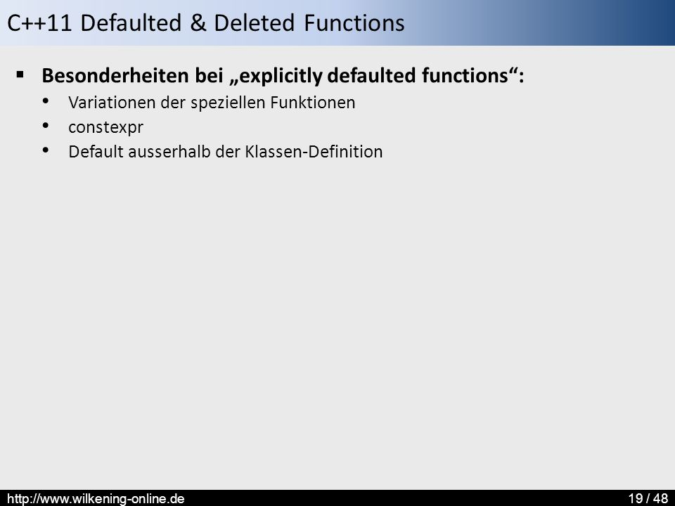 "C++11 Defaulted & Deleted Functions http://www.wilkening-online.de19 / 48  Besonderheiten bei ""explicitly defaulted functions : Variationen der speziellen Funktionen constexpr Default ausserhalb der Klassen-Definition"