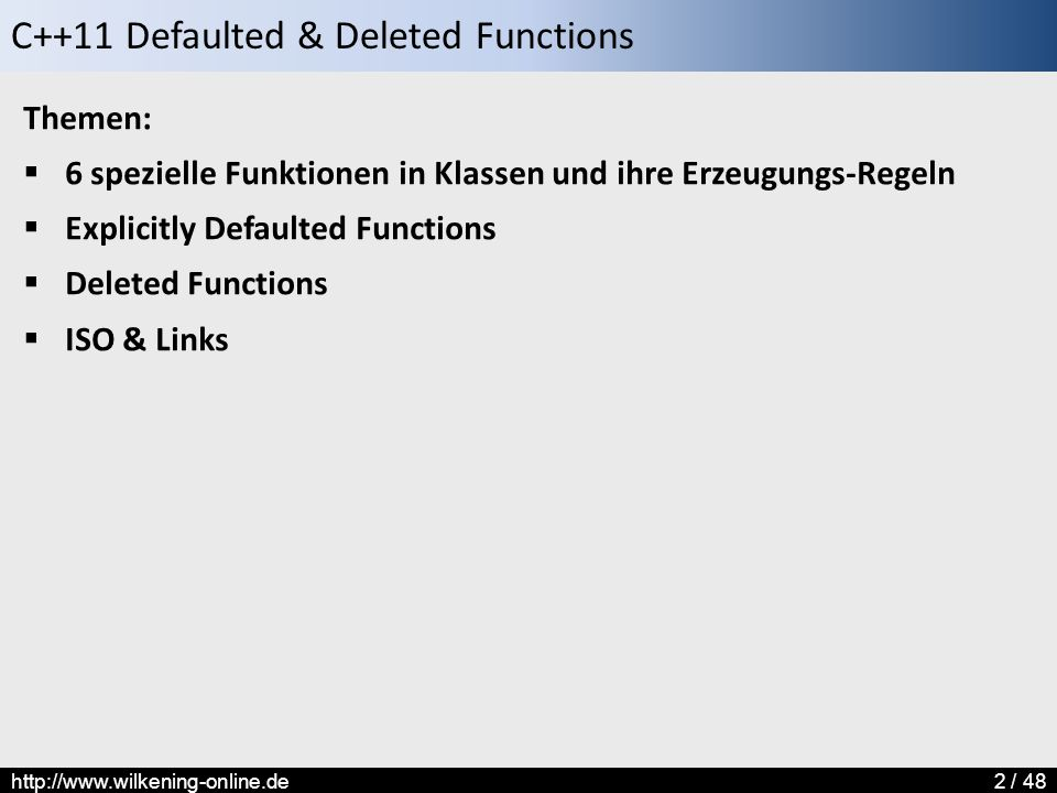 C++11 Defaulted & Deleted Functions http://www.wilkening-online.de2 / 48 Themen:  6 spezielle Funktionen in Klassen und ihre Erzeugungs-Regeln  Explicitly Defaulted Functions  Deleted Functions  ISO & Links