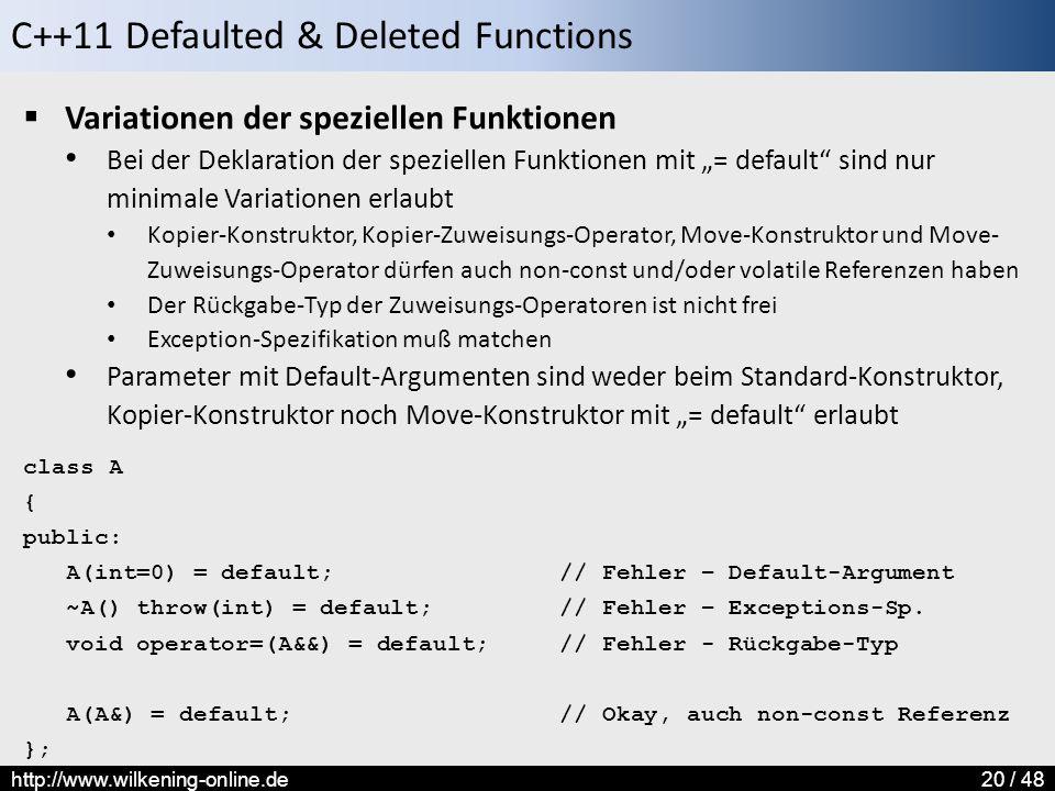 """C++11 Defaulted & Deleted Functions http://www.wilkening-online.de20 / 48  Variationen der speziellen Funktionen Bei der Deklaration der speziellen Funktionen mit """"= default sind nur minimale Variationen erlaubt Kopier-Konstruktor, Kopier-Zuweisungs-Operator, Move-Konstruktor und Move- Zuweisungs-Operator dürfen auch non-const und/oder volatile Referenzen haben Der Rückgabe-Typ der Zuweisungs-Operatoren ist nicht frei Exception-Spezifikation muß matchen Parameter mit Default-Argumenten sind weder beim Standard-Konstruktor, Kopier-Konstruktor noch Move-Konstruktor mit """"= default erlaubt class A { public: A(int=0) = default; // Fehler – Default-Argument ~A() throw(int) = default; // Fehler – Exceptions-Sp."""
