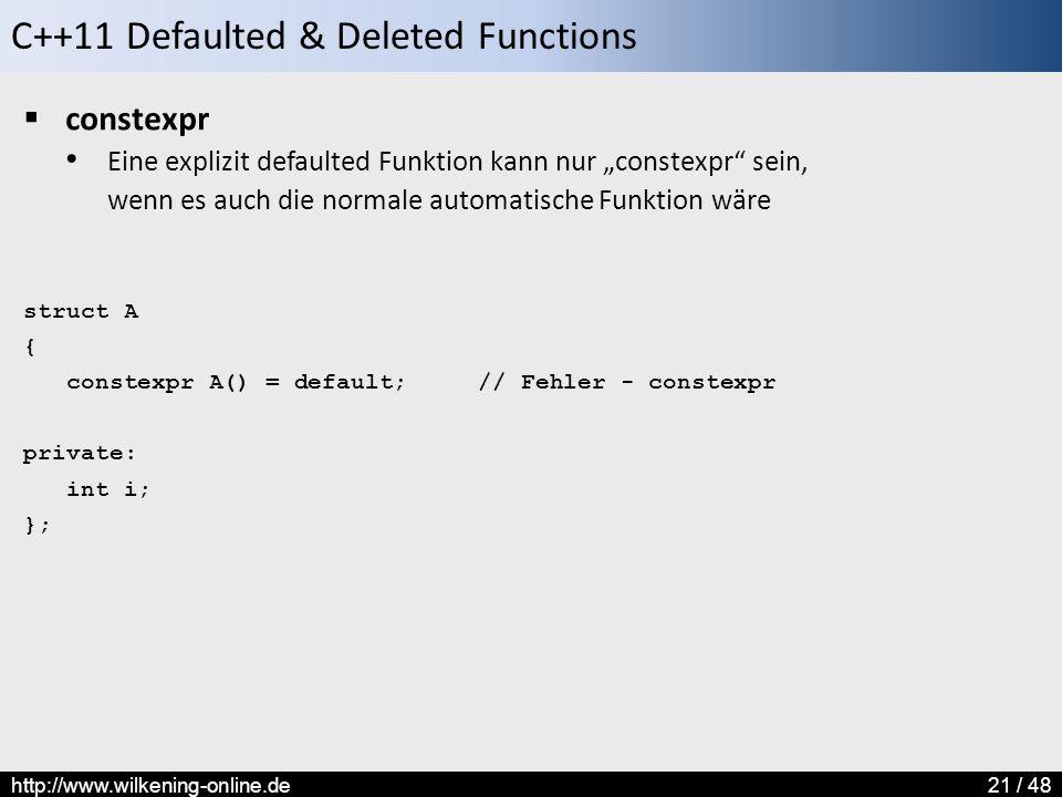 """C++11 Defaulted & Deleted Functions http://www.wilkening-online.de21 / 48  constexpr Eine explizit defaulted Funktion kann nur """"constexpr sein, wenn es auch die normale automatische Funktion wäre struct A { constexpr A() = default; // Fehler - constexpr private: int i; };"""