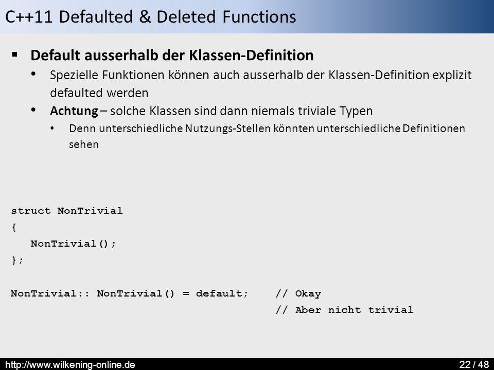 C++11 Defaulted & Deleted Functions http://www.wilkening-online.de22 / 48  Default ausserhalb der Klassen-Definition Spezielle Funktionen können auch ausserhalb der Klassen-Definition explizit defaulted werden Achtung – solche Klassen sind dann niemals triviale Typen Denn unterschiedliche Nutzungs-Stellen könnten unterschiedliche Definitionen sehen struct NonTrivial { NonTrivial(); }; NonTrivial:: NonTrivial() = default; // Okay // Aber nicht trivial
