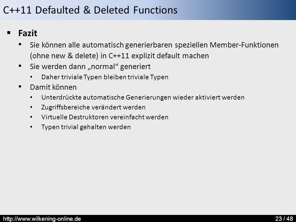 """C++11 Defaulted & Deleted Functions http://www.wilkening-online.de23 / 48  Fazit Sie können alle automatisch generierbaren speziellen Member-Funktionen (ohne new & delete) in C++11 explizit default machen Sie werden dann """"normal generiert Daher triviale Typen bleiben triviale Typen Damit können Unterdrückte automatische Generierungen wieder aktiviert werden Zugriffsbereiche verändert werden Virtuelle Destruktoren vereinfacht werden Typen trivial gehalten werden"""