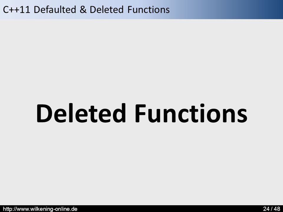 C++11 Defaulted & Deleted Functions http://www.wilkening-online.de24 / 48 Deleted Functions