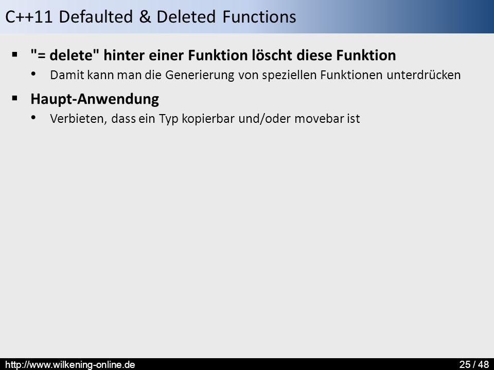 C++11 Defaulted & Deleted Functions http://www.wilkening-online.de25 / 48  = delete hinter einer Funktion löscht diese Funktion Damit kann man die Generierung von speziellen Funktionen unterdrücken  Haupt-Anwendung Verbieten, dass ein Typ kopierbar und/oder movebar ist