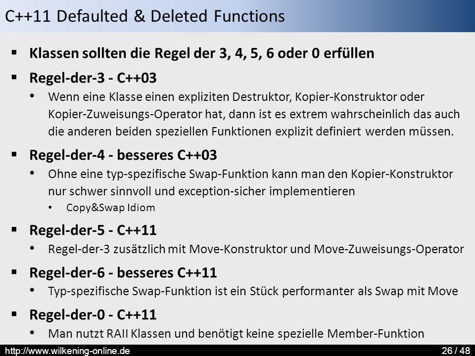 C++11 Defaulted & Deleted Functions http://www.wilkening-online.de26 / 48  Klassen sollten die Regel der 3, 4, 5, 6 oder 0 erfüllen  Regel-der-3 - C++03 Wenn eine Klasse einen expliziten Destruktor, Kopier-Konstruktor oder Kopier-Zuweisungs-Operator hat, dann ist es extrem wahrscheinlich das auch die anderen beiden speziellen Funktionen explizit definiert werden müssen.
