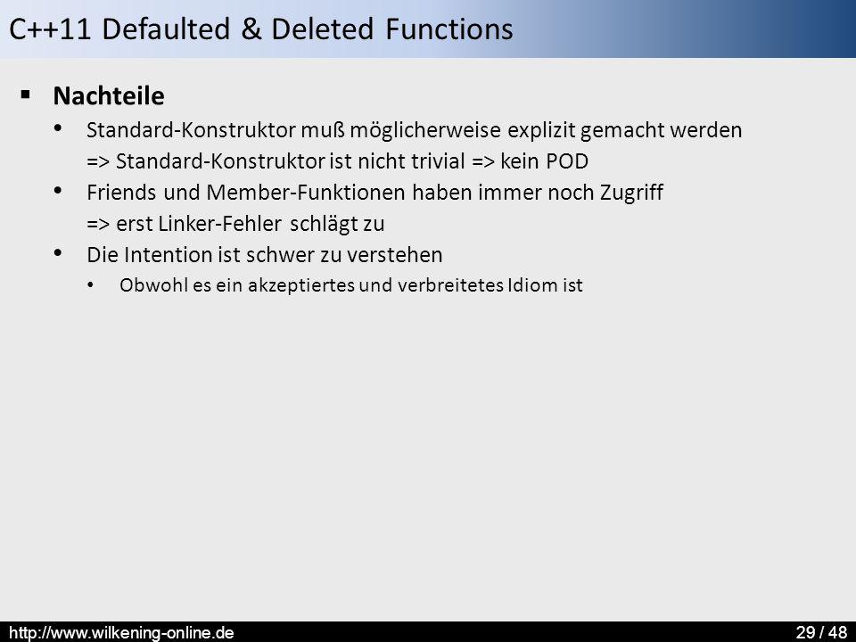 C++11 Defaulted & Deleted Functions http://www.wilkening-online.de29 / 48  Nachteile Standard-Konstruktor muß möglicherweise explizit gemacht werden => Standard-Konstruktor ist nicht trivial => kein POD Friends und Member-Funktionen haben immer noch Zugriff => erst Linker-Fehler schlägt zu Die Intention ist schwer zu verstehen Obwohl es ein akzeptiertes und verbreitetes Idiom ist