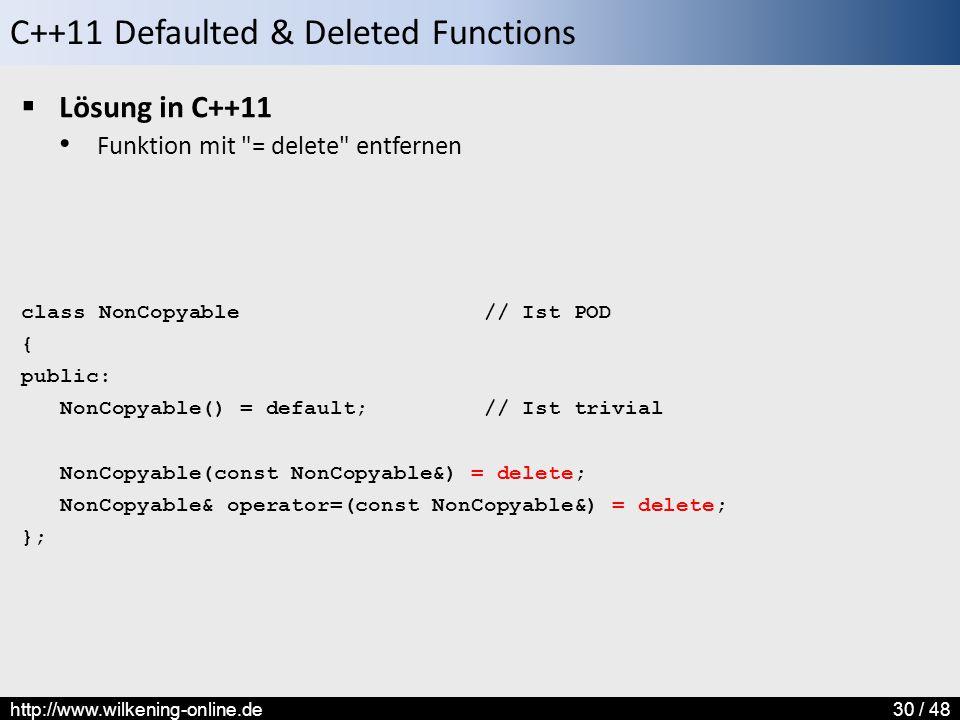 C++11 Defaulted & Deleted Functions http://www.wilkening-online.de30 / 48  Lösung in C++11 Funktion mit = delete entfernen class NonCopyable // Ist POD { public: NonCopyable() = default; // Ist trivial NonCopyable(const NonCopyable&) = delete; NonCopyable& operator=(const NonCopyable&) = delete; };