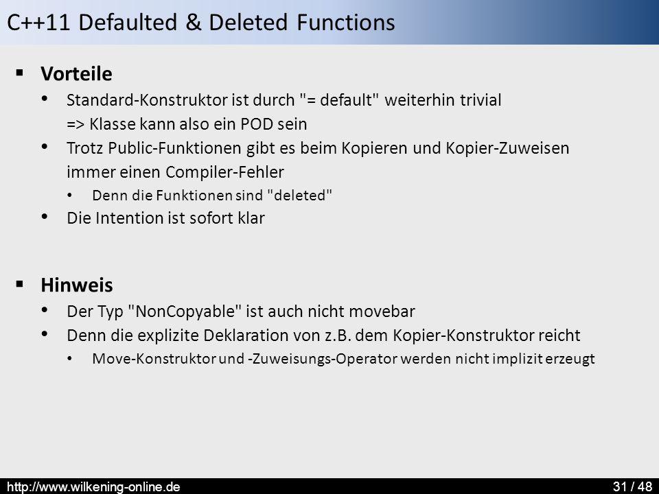 C++11 Defaulted & Deleted Functions http://www.wilkening-online.de31 / 48  Vorteile Standard-Konstruktor ist durch = default weiterhin trivial => Klasse kann also ein POD sein Trotz Public-Funktionen gibt es beim Kopieren und Kopier-Zuweisen immer einen Compiler-Fehler Denn die Funktionen sind deleted Die Intention ist sofort klar  Hinweis Der Typ NonCopyable ist auch nicht movebar Denn die explizite Deklaration von z.B.