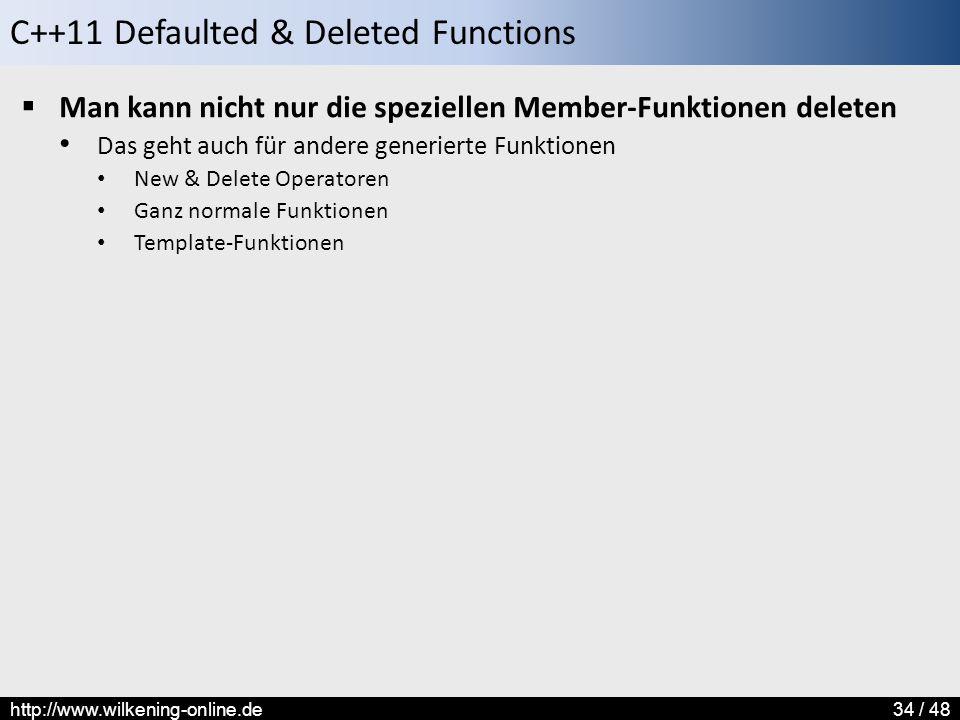 C++11 Defaulted & Deleted Functions http://www.wilkening-online.de34 / 48  Man kann nicht nur die speziellen Member-Funktionen deleten Das geht auch für andere generierte Funktionen New & Delete Operatoren Ganz normale Funktionen Template-Funktionen