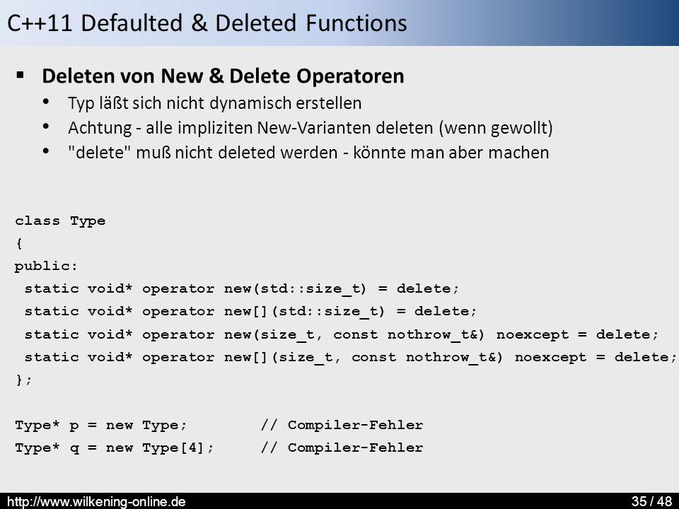 C++11 Defaulted & Deleted Functions http://www.wilkening-online.de35 / 48  Deleten von New & Delete Operatoren Typ läßt sich nicht dynamisch erstellen Achtung - alle impliziten New-Varianten deleten (wenn gewollt) delete muß nicht deleted werden - könnte man aber machen class Type { public: static void* operator new(std::size_t) = delete; static void* operator new[](std::size_t) = delete; static void* operator new(size_t, const nothrow_t&) noexcept = delete; static void* operator new[](size_t, const nothrow_t&) noexcept = delete; }; Type* p = new Type; // Compiler-Fehler Type* q = new Type[4]; // Compiler-Fehler