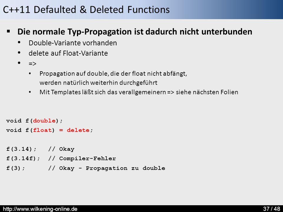 C++11 Defaulted & Deleted Functions http://www.wilkening-online.de37 / 48  Die normale Typ-Propagation ist dadurch nicht unterbunden Double-Variante vorhanden delete auf Float-Variante => Propagation auf double, die der float nicht abfängt, werden natürlich weiterhin durchgeführt Mit Templates läßt sich das verallgemeinern => siehe nächsten Folien void f(double); void f(float) = delete; f(3.14); // Okay f(3.14f); // Compiler-Fehler f(3); // Okay - Propagation zu double
