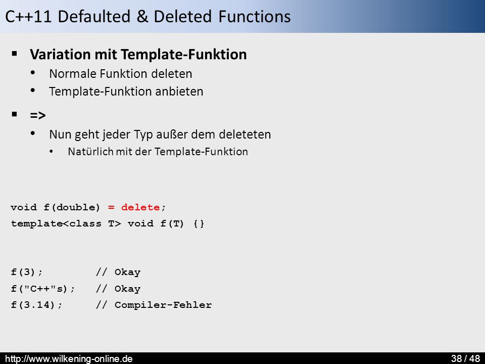 C++11 Defaulted & Deleted Functions http://www.wilkening-online.de38 / 48  Variation mit Template-Funktion Normale Funktion deleten Template-Funktion