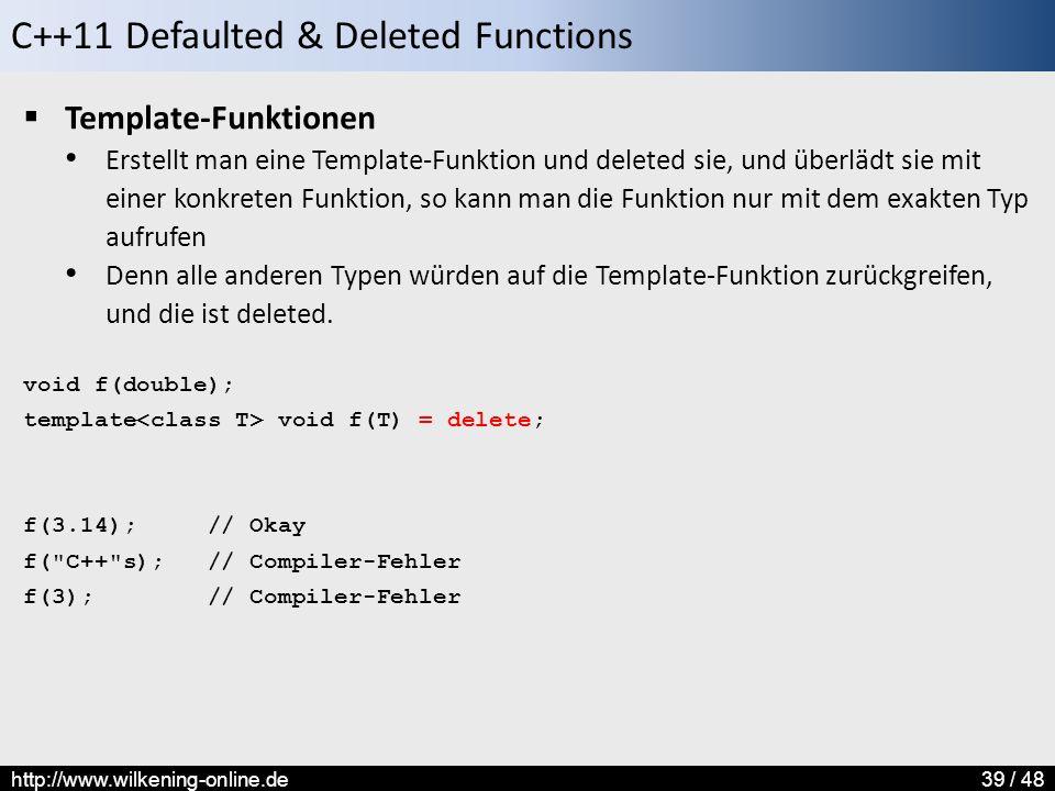 C++11 Defaulted & Deleted Functions http://www.wilkening-online.de39 / 48  Template-Funktionen Erstellt man eine Template-Funktion und deleted sie, und überlädt sie mit einer konkreten Funktion, so kann man die Funktion nur mit dem exakten Typ aufrufen Denn alle anderen Typen würden auf die Template-Funktion zurückgreifen, und die ist deleted.