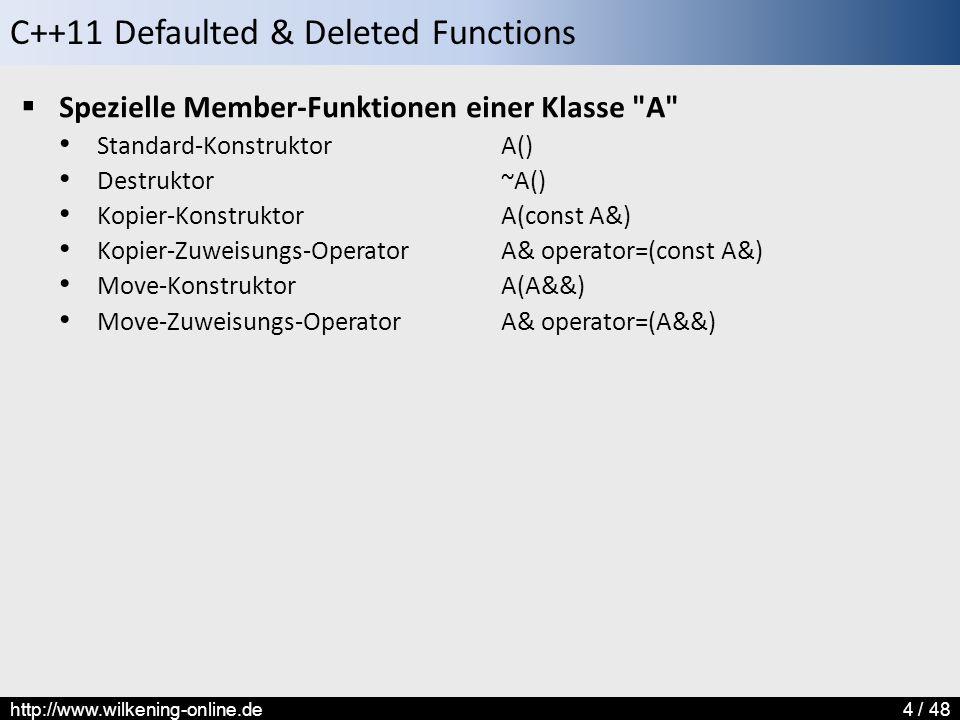 C++11 Defaulted & Deleted Functions http://www.wilkening-online.de4 / 48  Spezielle Member-Funktionen einer Klasse A Standard-KonstruktorA() Destruktor~A() Kopier-KonstruktorA(const A&) Kopier-Zuweisungs-OperatorA& operator=(const A&) Move-KonstruktorA(A&&) Move-Zuweisungs-OperatorA& operator=(A&&)