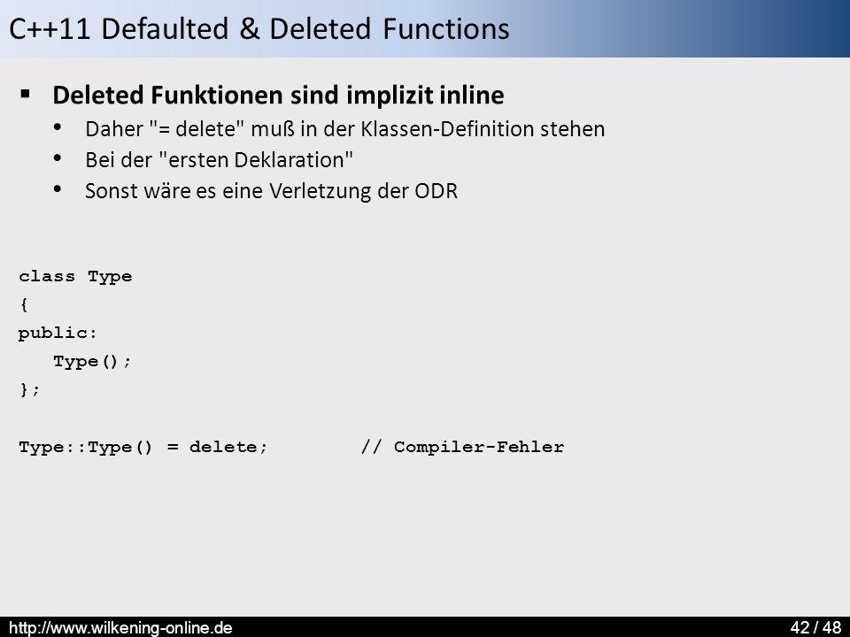 C++11 Defaulted & Deleted Functions http://www.wilkening-online.de42 / 48  Deleted Funktionen sind implizit inline Daher = delete muß in der Klassen-Definition stehen Bei der ersten Deklaration Sonst wäre es eine Verletzung der ODR class Type { public: Type(); }; Type::Type() = delete; // Compiler-Fehler
