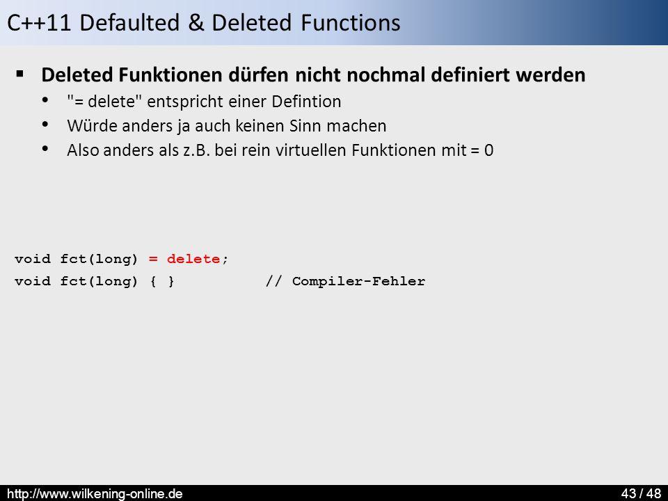 C++11 Defaulted & Deleted Functions http://www.wilkening-online.de43 / 48  Deleted Funktionen dürfen nicht nochmal definiert werden = delete entspricht einer Defintion Würde anders ja auch keinen Sinn machen Also anders als z.B.