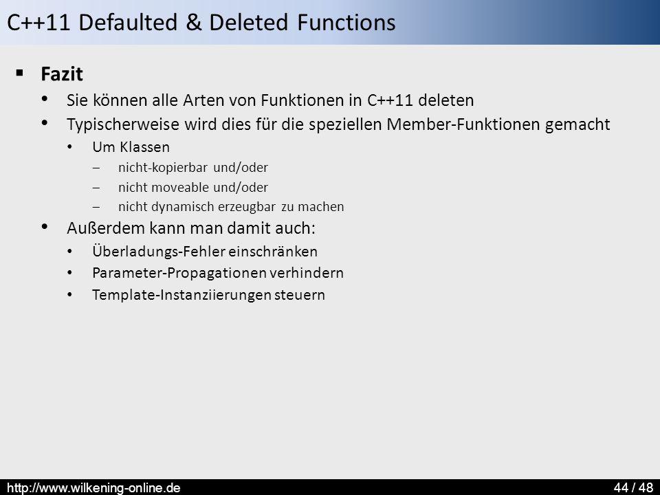 C++11 Defaulted & Deleted Functions http://www.wilkening-online.de44 / 48  Fazit Sie können alle Arten von Funktionen in C++11 deleten Typischerweise wird dies für die speziellen Member-Funktionen gemacht Um Klassen  nicht-kopierbar und/oder  nicht moveable und/oder  nicht dynamisch erzeugbar zu machen Außerdem kann man damit auch: Überladungs-Fehler einschränken Parameter-Propagationen verhindern Template-Instanziierungen steuern